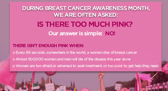 During Breast Cancer Awareness Month, we are often asked if there is too much pink! Our answer is simple: NO! There isn't enough pink when: 1. Every 69 seconds, somewhere in the world, a woman dies of breast cancer 2. Almost 500,000 women and men will dies of the disease this year aone 3. Women are too afraid or ashamed to seek treatment, or too poor to get the help they need.